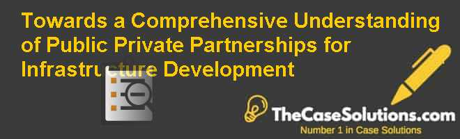 Towards a Comprehensive Understanding of Public Private Partnerships for Infrastructure Development Case Solution