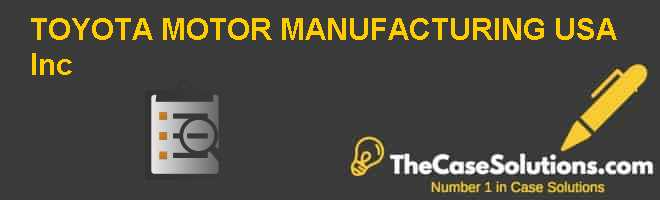 TOYOTA MOTOR MANUFACTURING, U.S.A., Inc. Case Solution