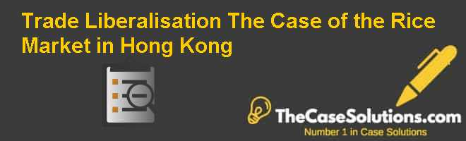 Trade Liberalisation: The Case of the Rice Market in Hong Kong Case Solution