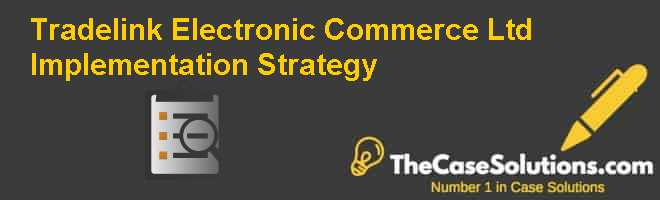 Tradelink Electronic Commerce Ltd.: Implementation Strategy Case Solution