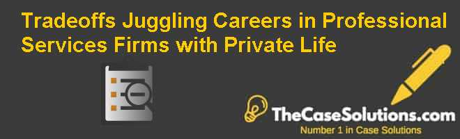 Tradeoffs: Juggling Careers in Professional Services Firms with Private Life Case Solution
