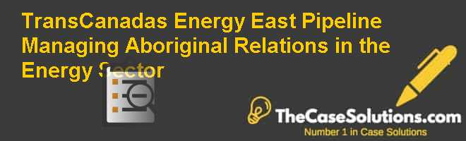 TransCanada's Energy East Pipeline: Managing Aboriginal Relations in the Energy Sector Case Solution