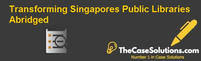 Transforming Singapore's Public Libraries (Abridged) Case Solution