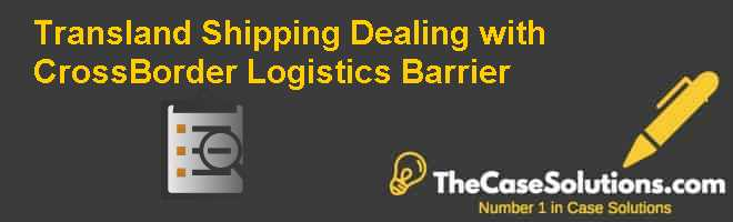Transland Shipping: Dealing with Cross-Border Logistics Barrier Case Solution