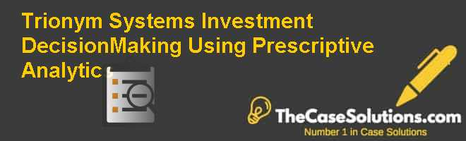 Trionym Systems: Investment Decision-Making Using Prescriptive Analytics Case Solution