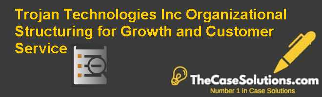 Trojan Technologies Inc.: Organizational Structuring for Growth and Customer Service Case Solution