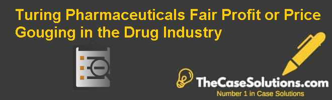 Turing Pharmaceuticals: Fair Profit or Price Gouging in the Drug Industry? Case Solution