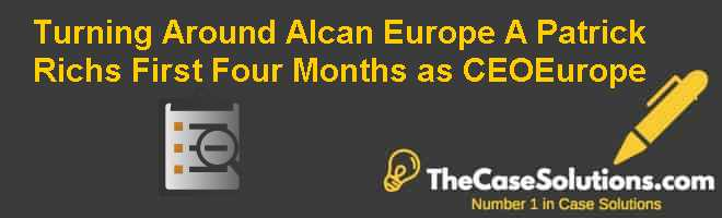 Turning Around Alcan Europe (A): Patrick Richs First Four Months as CEO-Europe Case Solution