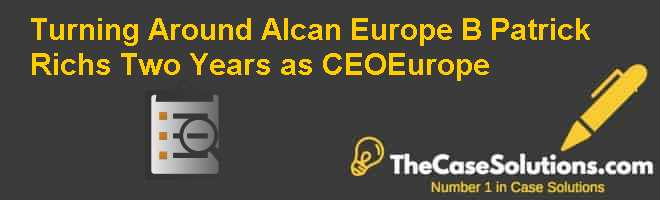 Turning Around Alcan Europe (B): Patrick Richs Two Years as CEO-Europe Case Solution