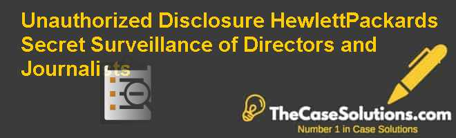 Unauthorized Disclosure: Hewlett-Packards Secret Surveillance of Directors and Journalists Case Solution