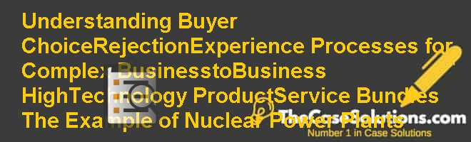 Understanding Buyer Choice/Rejection/Experience Processes for Complex Business-to-Business High-Technology Product/Service Bundles: The Example of Nuclear Power Plants Case Solution