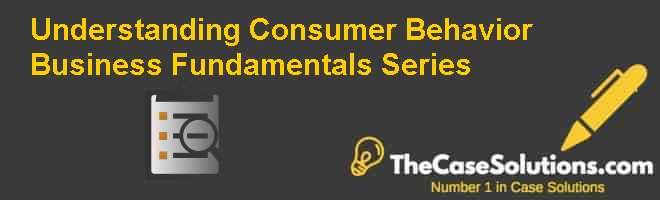 Understanding Consumer Behavior Business Fundamentals Series Case Solution