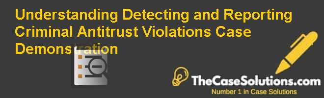 Understanding Detecting and Reporting Criminal Antitrust Violations: Case Demonstration Case Solution