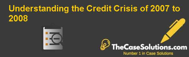 Understanding the Credit Crisis of 2007 to 2008 Case Solution