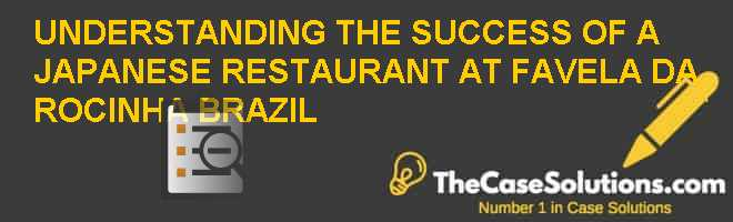 UNDERSTANDING THE SUCCESS OF A JAPANESE RESTAURANT AT FAVELA DA ROCINHA (BRAZIL) Case Solution