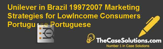 Unilever in Brazil (1997-2007): Marketing Strategies for Low-Income Consumers (Portuguese)  Portuguese Case Solution