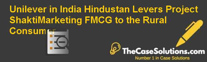Unilever in India: Hindustan Levers Project Shakti–Marketing FMCG to the Rural Consumer Case Solution