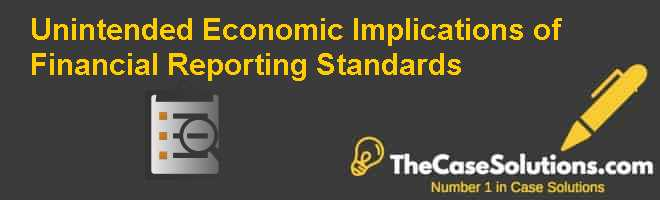 Unintended Economic Implications of Financial Reporting Standards Case Solution