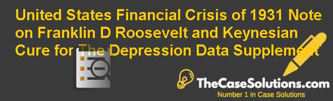 United States Financial Crisis of 1931 Note on Franklin D. Roosevelt and Keynesian Cure for The Depression Data Supplement Case Solution