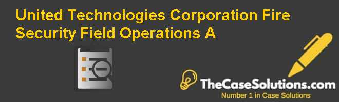 United Technologies Corporation Fire & Security: Field Operations (A) Case Solution