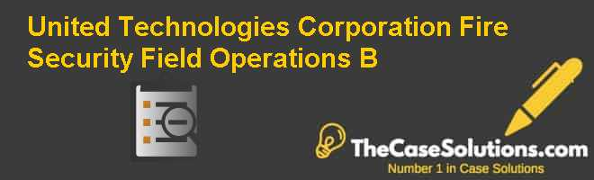 United Technologies Corporation Fire & Security: Field Operations (B) Case Solution