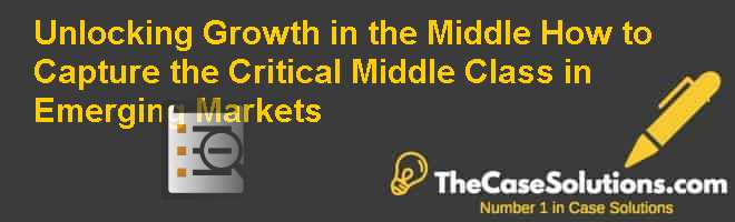 Unlocking Growth in the Middle: How to Capture the Critical Middle Class in Emerging Markets Case Solution