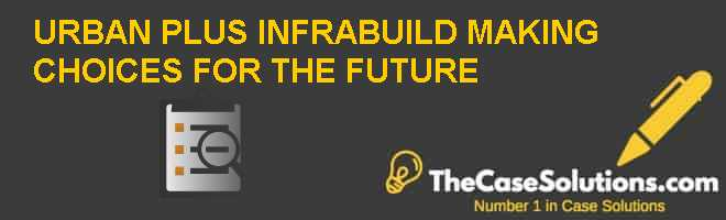 URBAN PLUS INFRABUILD: MAKING CHOICES FOR THE FUTURE Case Solution