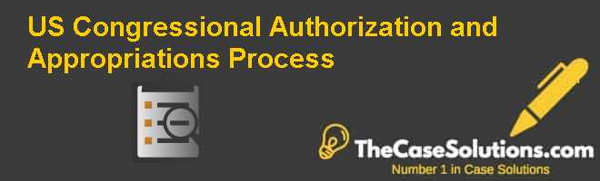 U.S. Congressional Authorization and Appropriations Process Case Solution