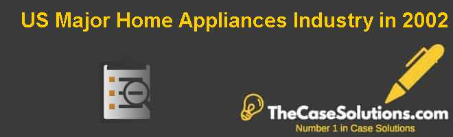 U.S. Major Home Appliances Industry in 2002 Case Solution