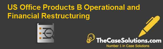 US Office Products (B): Operational and Financial Restructuring Case Solution
