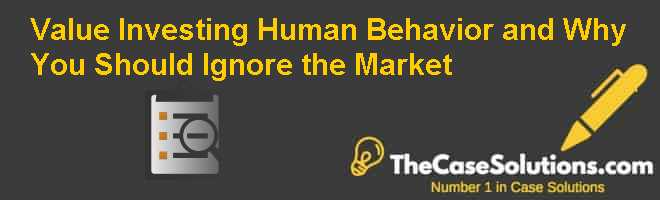 Value Investing, Human Behavior – and Why You Should Ignore the Market Case Solution
