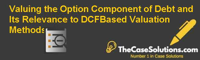 Valuing the Option Component of Debt and Its Relevance to DCF-Based Valuation Methods Case Solution