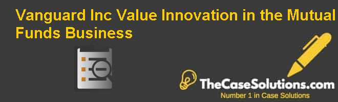 Vanguard Inc.: Value Innovation in the Mutual Funds Business Case Solution