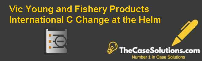 Vic Young and Fishery Products International (C): Change at the Helm Case Solution