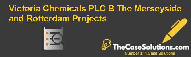 Victoria Chemicals PLC (B): The Merseyside and Rotterdam Projects Case Solution