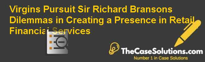 Virgin's Pursuit: Sir Richard Branson's Dilemmas in Creating a Presence in Retail Financial Services Case Solution