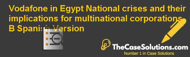 Vodafone in Egypt: National crises and their implications for multinational corporations (B), Spanish Version Case Solution