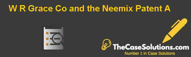 W. R. Grace & Co. and the Neemix Patent A Case Solution