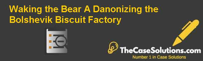 "Waking the Bear (A): ""Danonizing"" the Bolshevik Biscuit Factory Case Solution"
