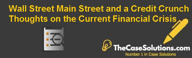Wall Street, Main Street, and a Credit Crunch: Thoughts on the Current Financial Crisis Case Solution