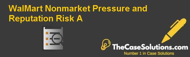 Wal-Mart: Nonmarket Pressure and Reputation Risk (A) Case Solution