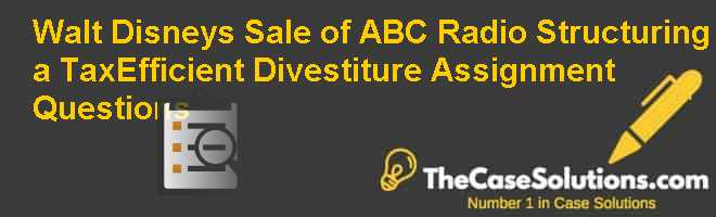 Walt Disney's Sale of ABC Radio Structuring a Tax-Efficient Divestiture, Assignment Questions Case Solution