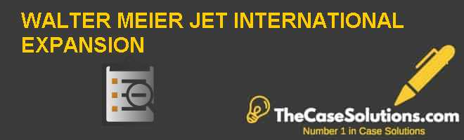 WALTER MEIER: JET INTERNATIONAL EXPANSION Case Solution