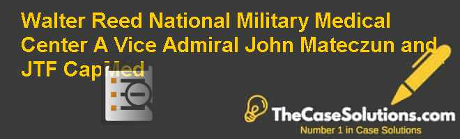 Walter Reed National Military Medical Center (A): Vice Admiral John Mateczun and JTF CapMed Case Solution