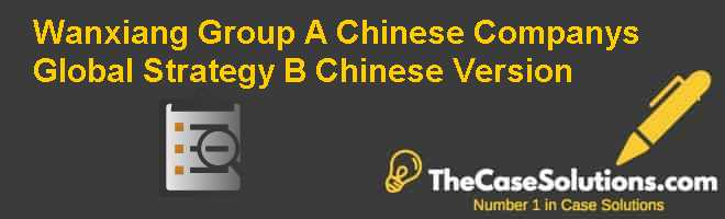 Wanxiang Group: A Chinese Company's Global Strategy (B), Chinese Version Case Solution
