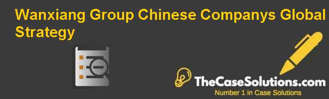 Wanxiang Group: Chinese Companys Global Strategy Case Solution