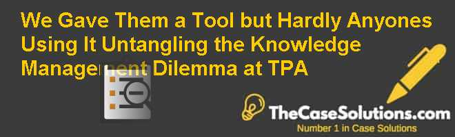 We Gave Them a Tool but Hardly Anyones Using It Untangling the Knowledge Management Dilemma at TPA Case Solution