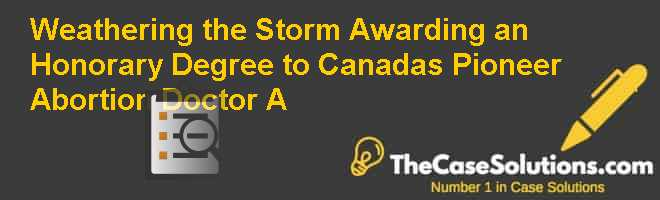 Weathering the Storm: Awarding an Honorary Degree to Canadas Pioneer Abortion Doctor (A) Case Solution