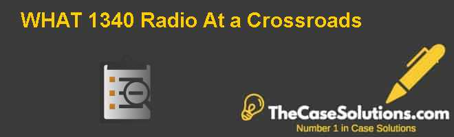 WHAT 1340 Radio: At a Crossroads Case Solution
