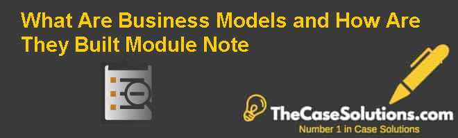 What Are Business Models and How Are They Built Module Note Case Solution